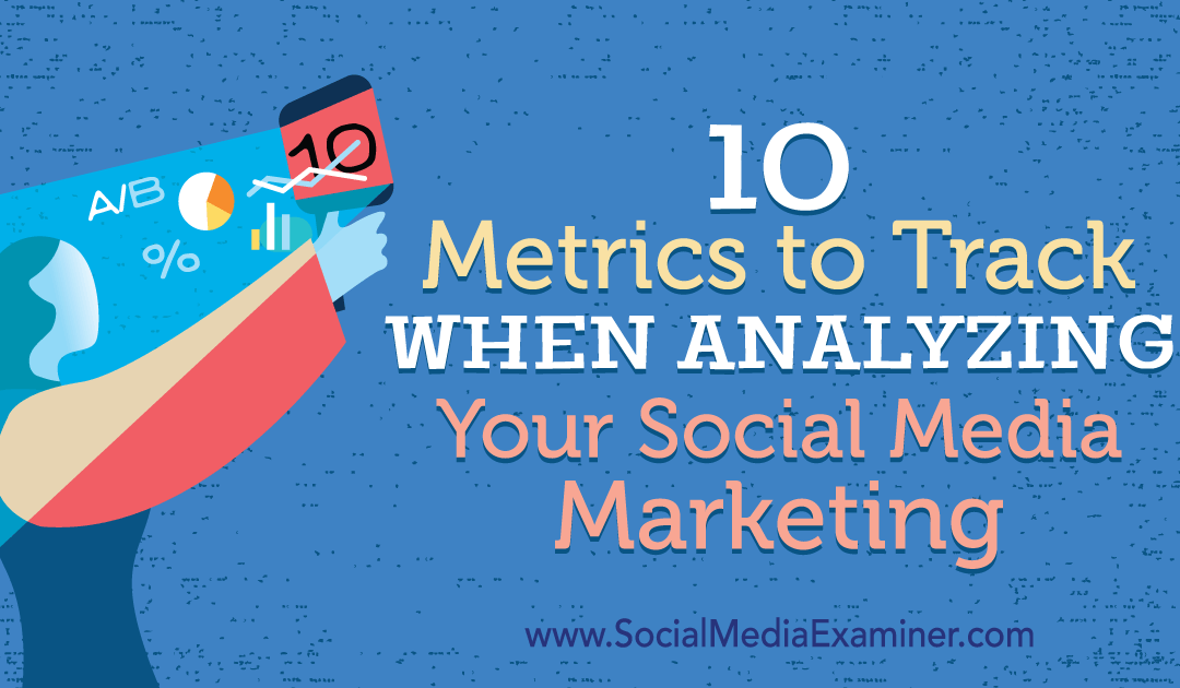 10 Metrics to Track When Analyzing Your Social Media Marketing