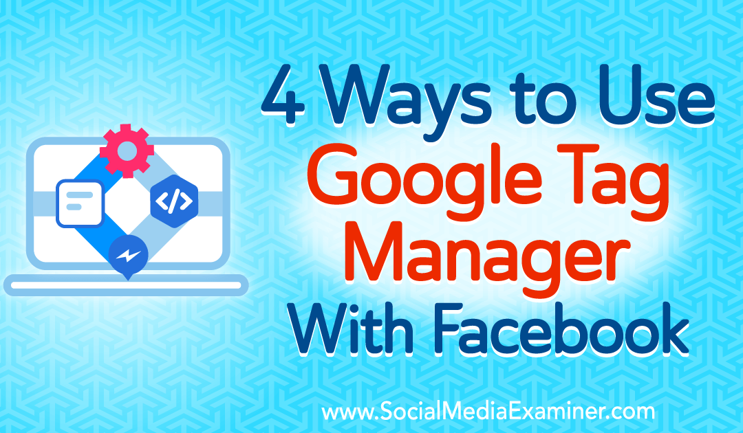 4 Ways to Use Google Tag Manager With Facebook
