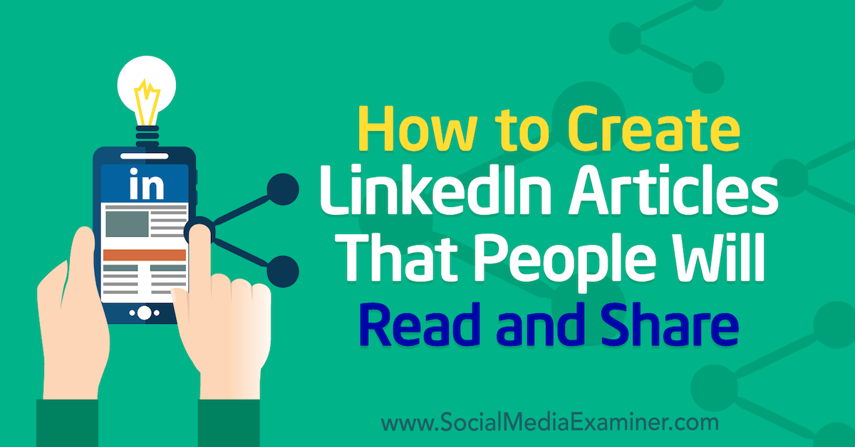 How to Create LinkedIn Articles That People Will Read and Share