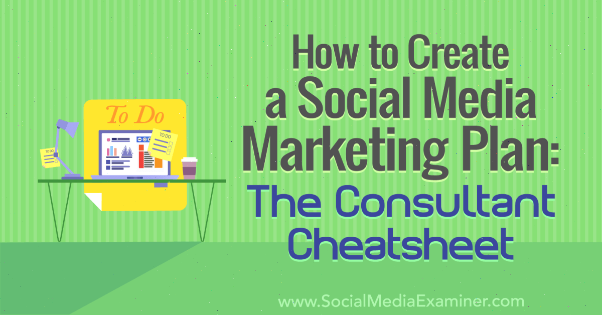 How to Create a Social Media Marketing Plan: The Consultant Cheat Sheet
